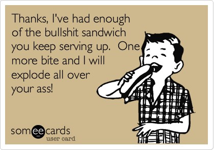 Thanks, I've have enough of the bullshit sandwich you keep serving up.  One more bite and I will explode all over your ass!