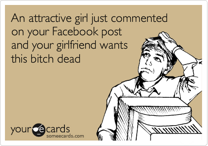 An attractive girl just commented on your Facebook post and your girlfriend wants this bitch dead