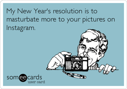 My New Year's resolution is to masturbate more to your pictures on Instagram.