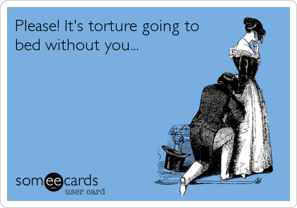 Please! It's torture going to bed without you...