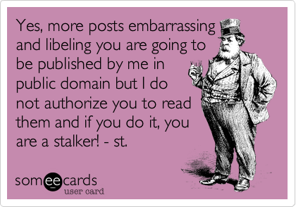 Yes, more posts embarrassing and libeling you are going to be published by me in public domain but I do not authorize you to read them and if you do it, you are a stalker!