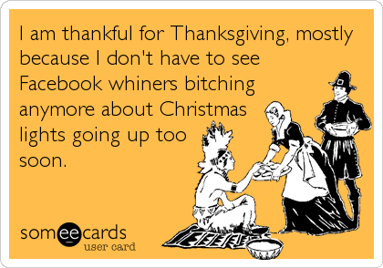 I am thankful for Thanksgiving, mostly because I don't have to see Facebook whiners bitching anymore about Christmas lights going up too  soon.