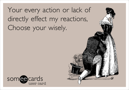 Your every action or lack of directly effect my reactions,  Choose your wisely.
