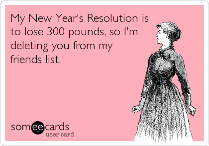 My New Year's Resolution is to lose 300 pounds, so I'm deleting you from my friends list.