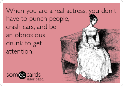 When you are a real actress, you don't have to punch people, crash cars, and be an obnoxious drunk to get attention.