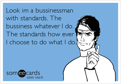 Look im a bussinessman with standards. The bussiness whatever I do. The standards how ever I choose to do what I do.