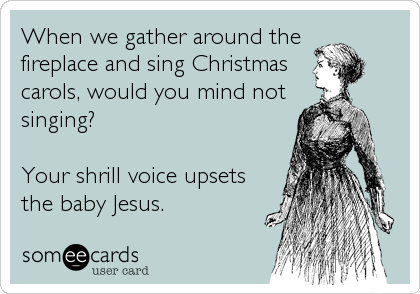 When we gather around the  fireplace and sing Christmas carols, would you mind not singing?  Your shrill voice upsets the baby Jesus.