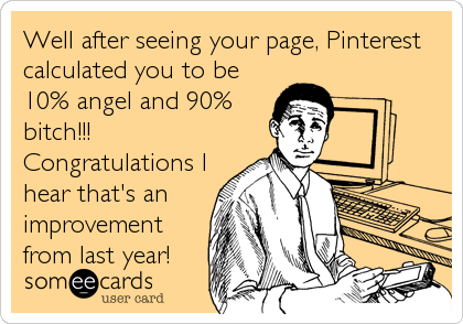 Well after seeing your page, Pinterest calculated you to be 10% angel and 90% bitch!!! Congratulations I hear that's an improvement from last year!