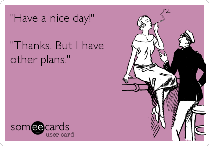 """""""Have a nice day!""""  """"Thanks. But I have other plans."""""""