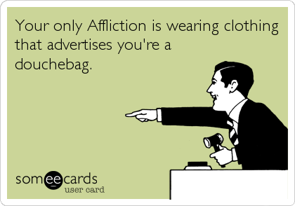 Your only Affliction is wearing clothing that advertises you're a douchebag.