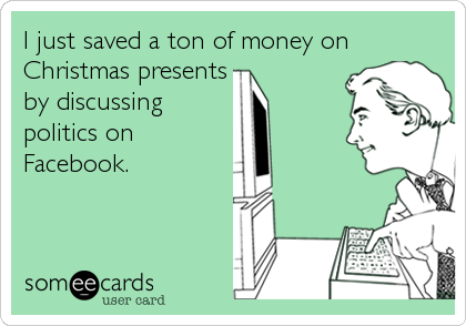 I just saved a ton of money on Christmas presents by discussing politics on Facebook.