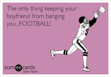 The only thing keeping your boyfriend from banging you...FOOTBALL!