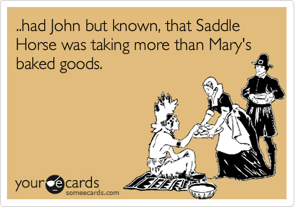 ..had John but known, that Saddle Horse was taking more than Mary's baked goods.