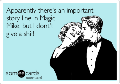 Apparently there's an important story line in Magic Mike, but I dont't give a shit!