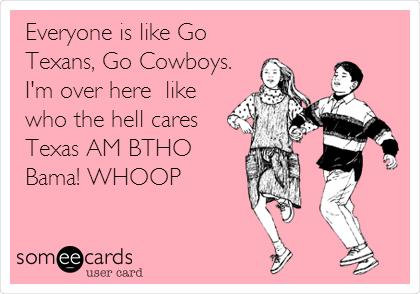 Everyone is like Go Texans, Go Cowboys. I'm over here  like who the hell cares  Texas AM BTHO Bama! WHOOP