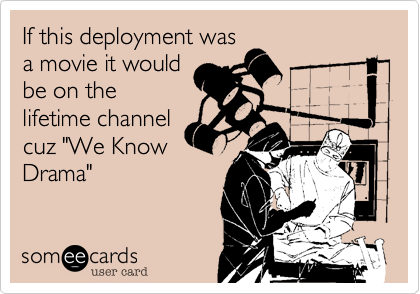 """If this deployment wasa movie it wouldbe on thelifetime channelcuz """"We KnowDrama"""""""