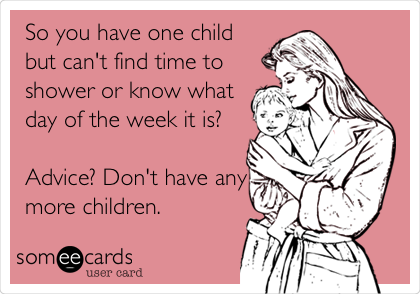 So you have one child but can't find time to shower or know what day of the week it is?   Advice? Don't have any more children.