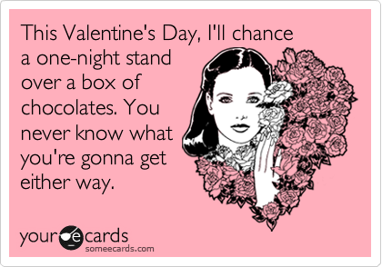 This Valentine's Day, I'll chance  a one-night stand over a box of chocolates. You  never know what you're gonna get either way.