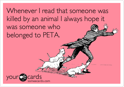 Whenever I read that someone was killed by an animal, I always hope it was someone who