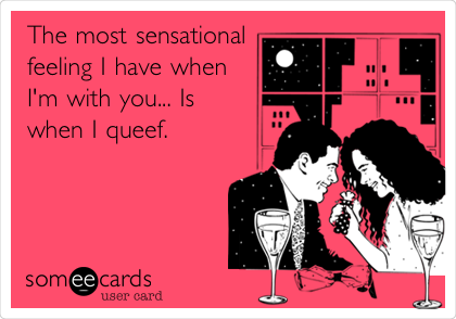 The most sensational feeling I have when I'm with you... Is when I queef.