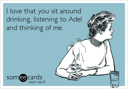 I love that you sit around drinking, listening to Adel and thinking of me.