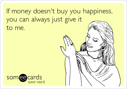 If money doesn't buy you happiness, you can always just give it to me.