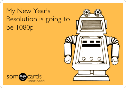 My New Year's Resolution is going to be 1080p
