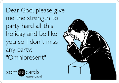 """Dear God, please give me the strength to party hard all this holiday and be like you so I don't miss any party: """"Omnipresent"""""""