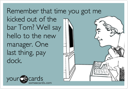 Remember that time you got me kicked out of the bar Tom? Well say hello to the new manager. One last thing, pay dock.