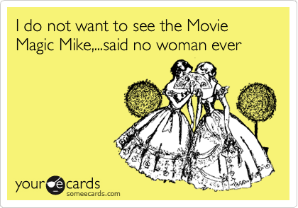 I do not want to see the Movie Magic Mike,...said no woman ever