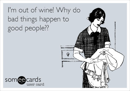 I'm out of wine! Why do bad things happen to good people??