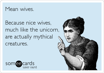 Mean wives.   Because nice wives, much like the unicorn, are actually mythical creatures.