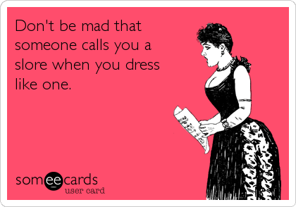 Don't be mad that someone calls you a slore when you dress like one.