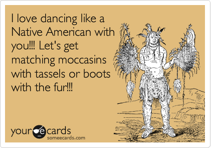 I love dancing like a Native American with you!!! Let's get matching moccasins with tassels or boots with the fur!!!