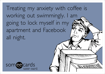 Treating my anxiety with coffee is working out swimmingly. I am going to lock myself in my apartment and Facebook all night.