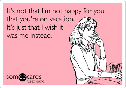 It's not that I'm not happy for you that you're on vacation. It's just that I wish it was me instead.
