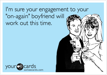 "I'm sure your engagement to your ""on-again"" boyfriend will