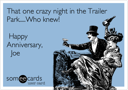 That one crazy night in the Trailer Park.....Who knew!    Happy Anniversary%2C            Joe