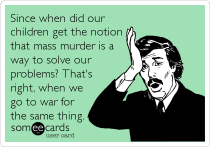 Since when did our children get the notion that mass murder is a way to solve our problems? That's right, when we go to war for the same thing.
