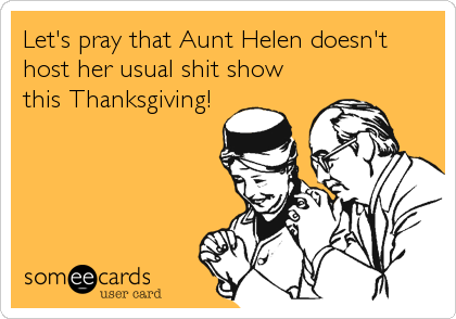 Let's pray that Aunt Helen doesn't