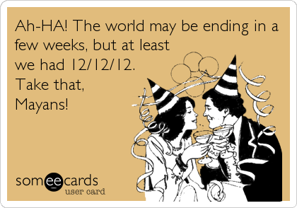 Ah-HA! The world may be ending in a few weeks, but at least we had 12/12/12. Take that, Mayans!