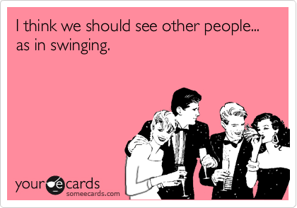 I think we should see other people...  as in swinging.