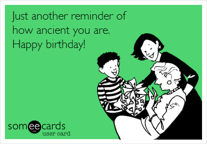 Just another reminder of how ancient you are. Happy birthday!