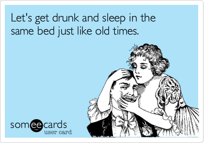 Let's get drunk and sleep in the same bed just like old times.