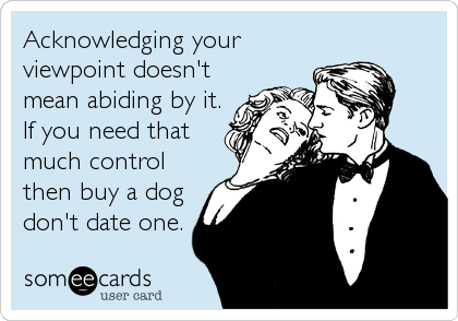 Acknowledging your viewpoint doesn't mean abiding by it. If you need that much control then buy a dog don't date one.