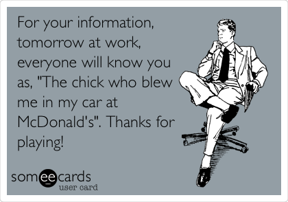 "For your information, tomorrow at work, everyone will know you as, ""The chick who blew me in my car at McDonald's"". Thanks for playing!"