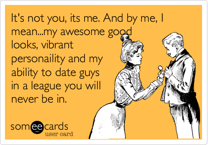 It's not you%2C its me. And by me%2C I mean...my awesome good looks%2C vibrant personaility and my  ability to date guys in a league you will never be in.