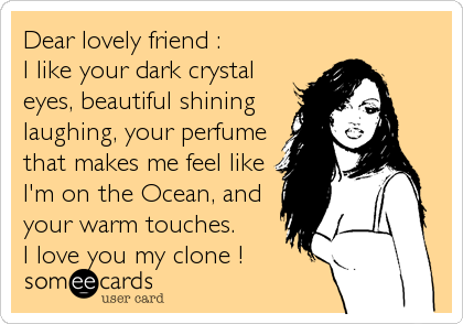 Dear lovely friend : I like your dark crystal eyes, beautiful shining laughing, your perfume that makes me feel like I'm on the Ocean, and your warm touches. I love you my clone !