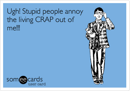 Ugh! Stupid people annoy