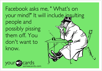 "Facebook asks me, "" What's on your mind?"" It will include insulting 